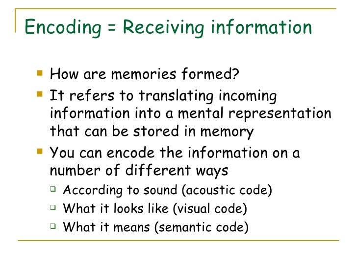 Encoding = Receiving information <ul><li>How are memories formed? </li></ul><ul><li>It refers to translating incoming info...