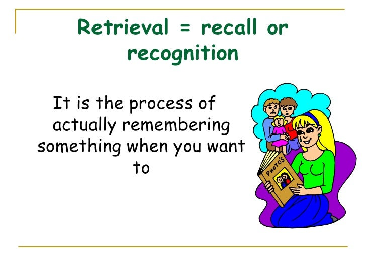 Retrieval = recall or recognition <ul><li>It is the process of actually remembering something when you want to </li></ul>