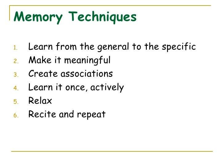 Memory Techniques <ul><li>Learn from the general to the specific </li></ul><ul><li>Make it meaningful </li></ul><ul><li>Cr...