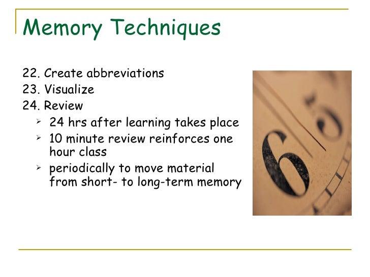 Memory Techniques <ul><li>22. Create abbreviations </li></ul><ul><li>23. Visualize </li></ul><ul><li>24. Review </li></ul>...
