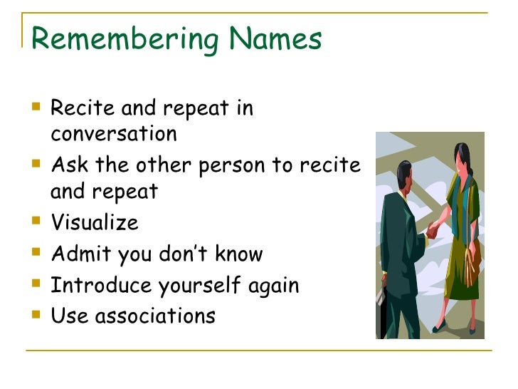 Remembering Names <ul><li>Recite and repeat in conversation </li></ul><ul><li>Ask the other person to recite and repeat </...