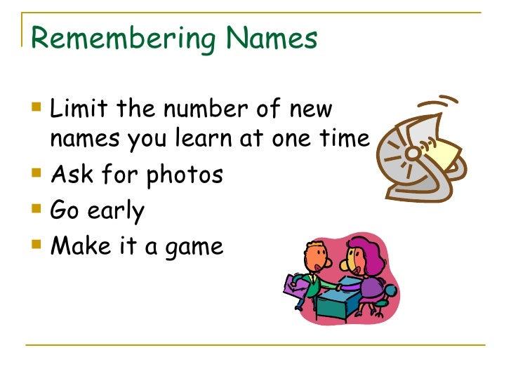 Remembering Names <ul><li>Limit the number of new names you learn at one time </li></ul><ul><li>Ask for photos </li></ul><...