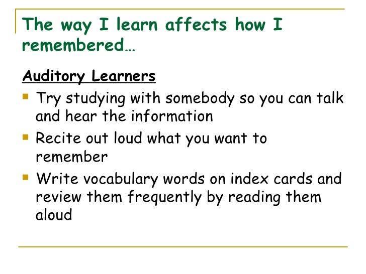 The way I learn affects how I remembered… <ul><li>Auditory Learners </li></ul><ul><li>Try studying with somebody so you ca...