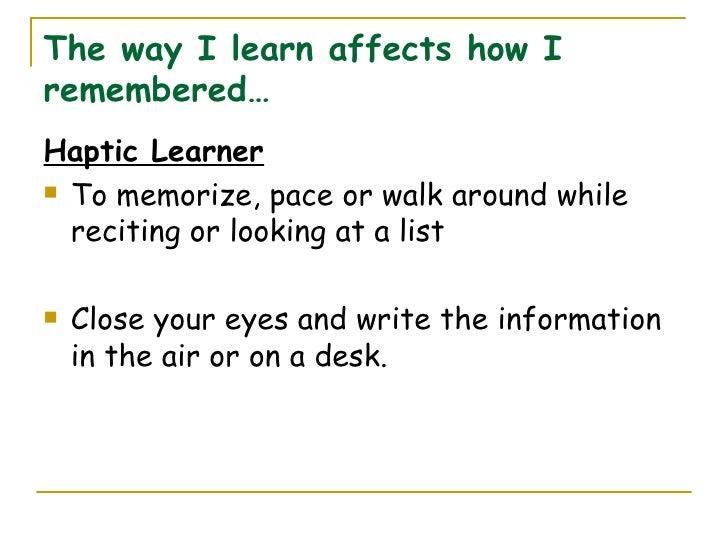 The way I learn affects how I remembered… <ul><li>Haptic Learner </li></ul><ul><li>To memorize, pace or walk around while ...