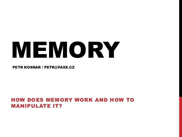 Memory<br />How does memory work and how to manipulate it?<br />PETR KOSNAR / PETR@FAXE.CZ<br />
