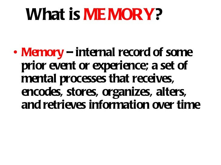 What is  MEMORY ? <ul><li>Memory  – internal record of some prior event or experience; a set of mental processes that rece...