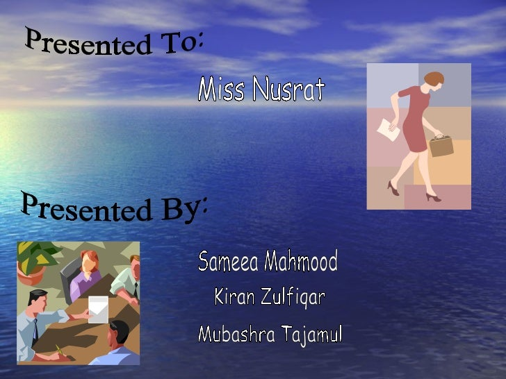 Presented To: Miss Nusrat Presented By: Sameea Mahmood Kiran Zulfiqar Mubashra Tajamul