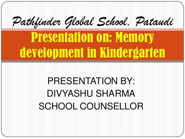 Pathfinder Global School, Pataudi   Presentation on: Memory development in Kindergarten      PRESENTATION BY:      DIVYASH...