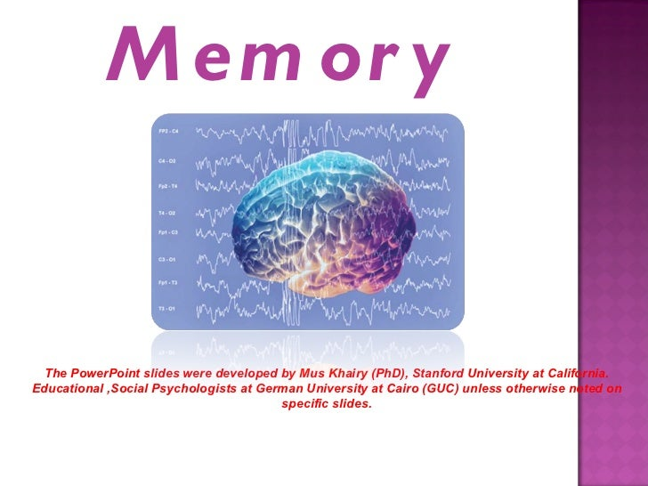 Memory The PowerPoint slides were developed by Mus Khairy (PhD), Stanford University at California. Educational ,Social Ps...