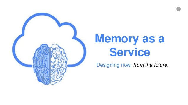 1 Memory as a Service Designing now, from the future.