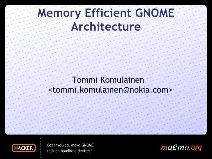 Memory Efficient GNOME Architecture <ul><ul><li>Tommi Komulainen <tommi.komulainen@nokia.com> </li></ul></ul>