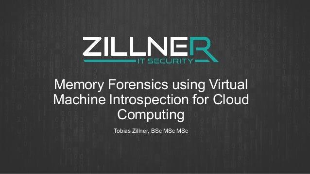 Memory Forensics using Virtual Machine Introspection for Cloud Computing Tobias Zillner, BSc MSc MSc