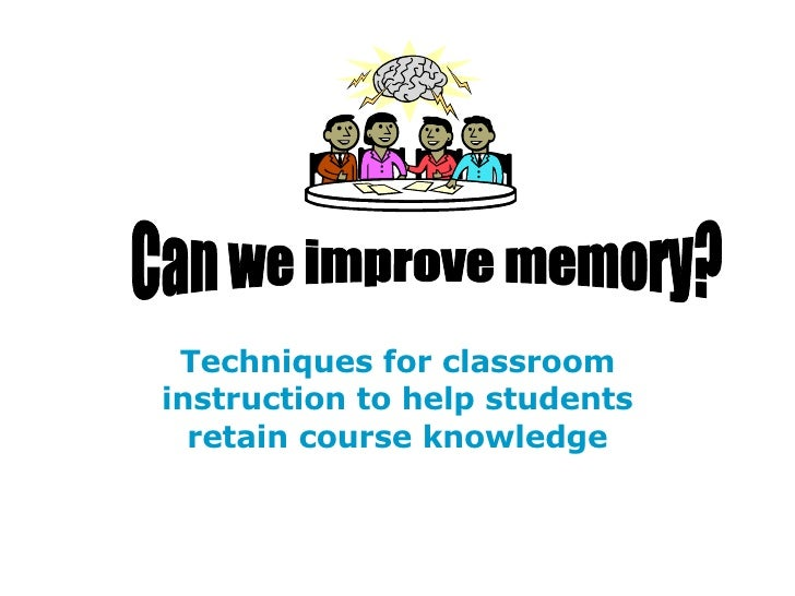 Techniques for classroom instruction to help students retain course knowledge Can we improve memory?