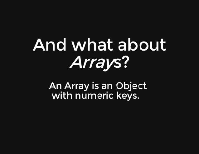 Andwhatabout Arrays? AnArrayisanObject withnumerickeys.
