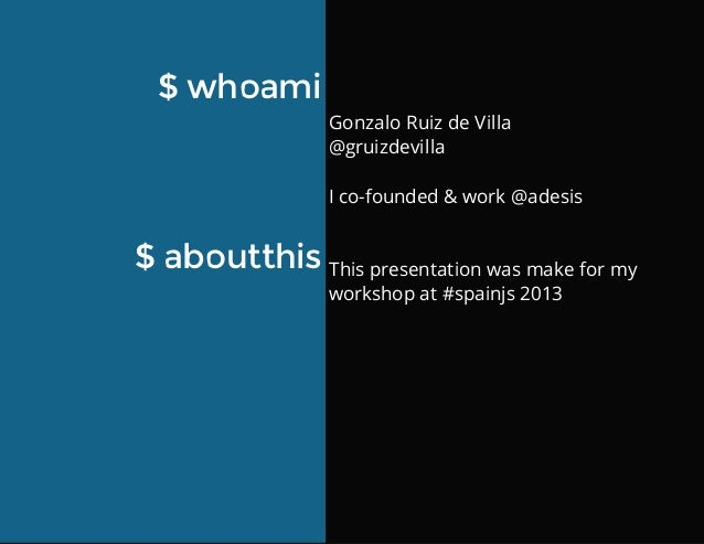 GonzaloRuizdeVilla @gruizdevilla Ico-founded&work@adesis Thispresentationwasmakeformy workshopat#spainjs201...