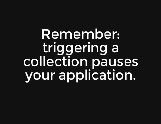 Remember: triggeringa collectionpauses yourapplication.