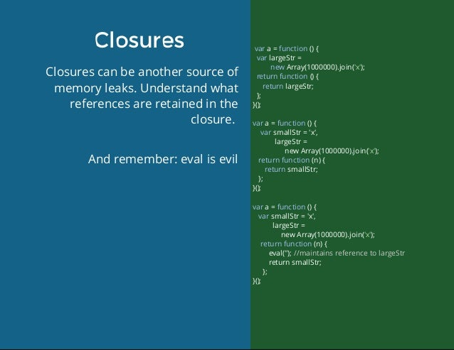 Closures Closurescanbeanothersourceof memoryleaks.Understandwhat referencesareretainedinthe closure. Andreme...