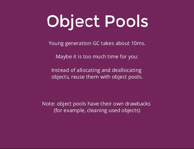 ObjectPools YounggenerationGCtakesabout10ms. Maybeitistoomuchtimeforyou: Insteadofallocatinganddeallocati...