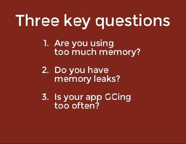 Threekeyquestions 1. Areyouusing toomuchmemory? 2. Doyouhave memoryleaks? 3. IsyourappGCing toooften?