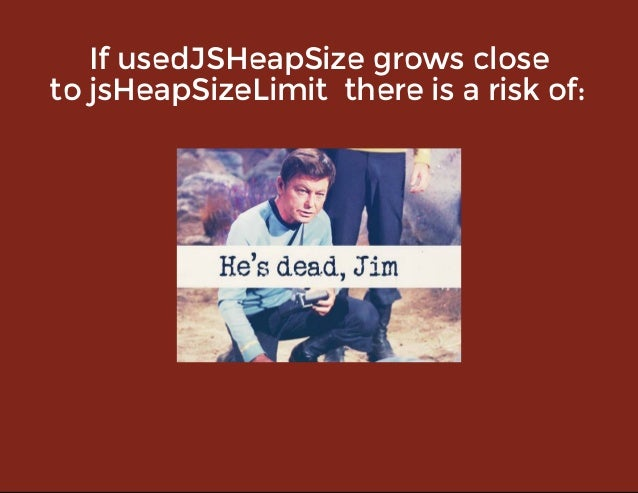 IfusedJSHeapSizegrowsclose tojsHeapSizeLimitthereisariskof: