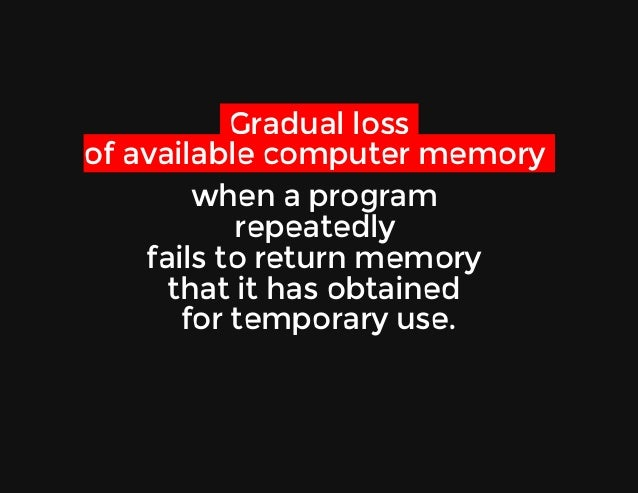 Gradualloss ofavailablecomputermemory whenaprogram repeatedly failstoreturnmemory thatithasobtained for...