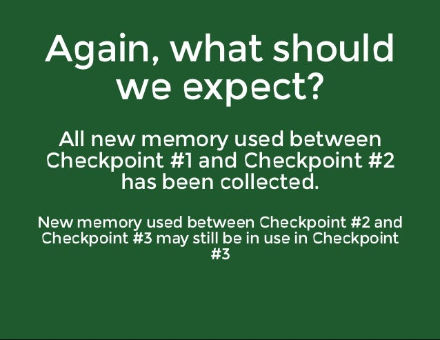 Again,whatshould weexpect? Allnewmemoryusedbetween Checkpoint#1andCheckpoint#2 hasbeencollected. Newmemoryu...