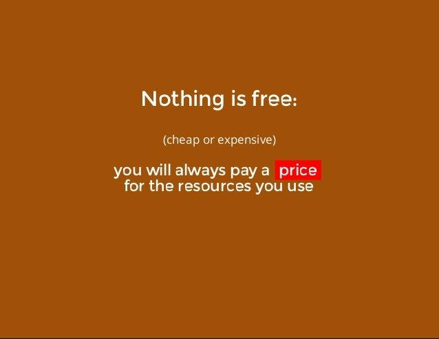 Nothingisfree: (cheaporexpensive) youwillalwayspayaprice fortheresourcesyouuse