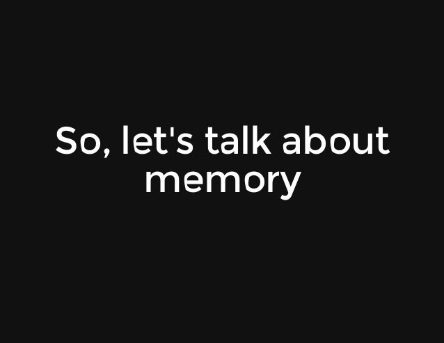 So,let'stalkabout memory