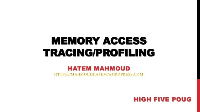 MEMORY ACCESS TRACING/PROFILING HATEM MAHMOUD HTTPS://MAHMOUDHATEM.WORDPRESS.COM HIGH FIVE POUG