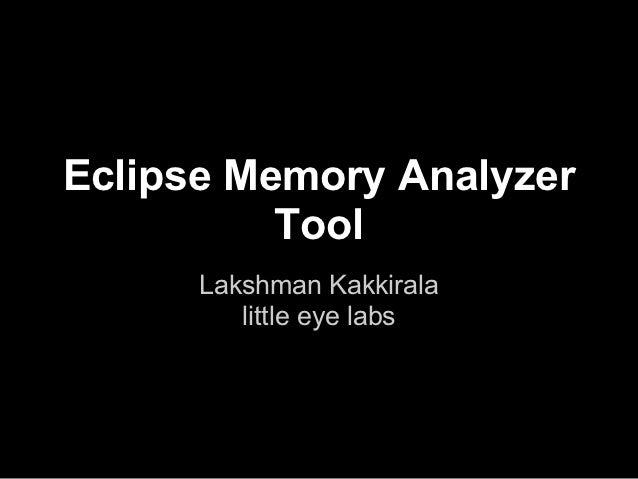 Eclipse Memory Analyzer          Tool      Lakshman Kakkirala         little eye labs