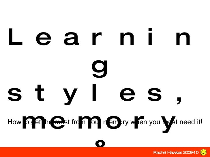 Learning styles,memory & revision How to get the most from your memory when you most need it! Rachel Hawkes 2009-10
