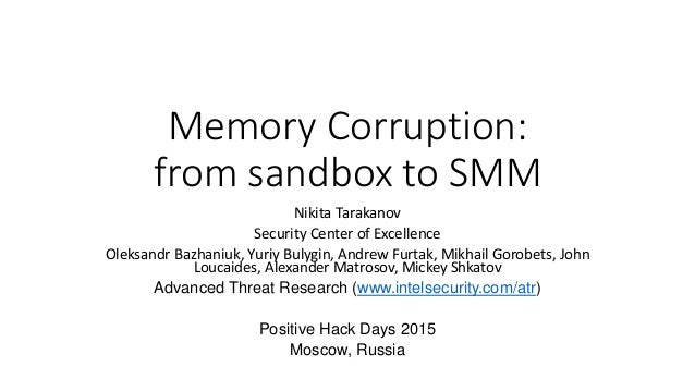 Memory Corruption: from sandbox to SMM Nikita Tarakanov Security Center of Excellence Oleksandr Bazhaniuk, Yuriy Bulygin, ...