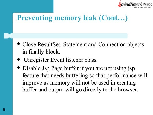 Preventing memory leak (Cont…)      9  Close ResultSet, Statement and Connection objects in finally block. Unregister E...