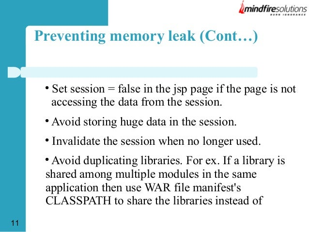 Preventing memory leak (Cont…)    Set session = false in the jsp page if the page is not accessing the data from the sess...
