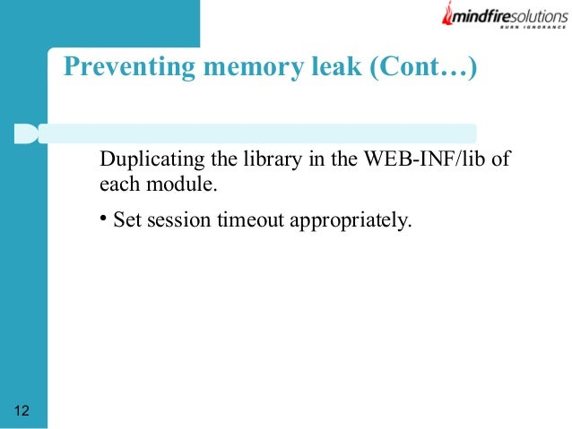 Preventing memory leak (Cont…) Duplicating the library in the WEB-INF/lib of each module.   12  Set session timeout appro...