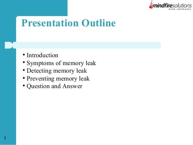 Presentation Outline Introduction  Symptoms of memory leak  Detecting memory leak  Preventing memory leak  Question an...