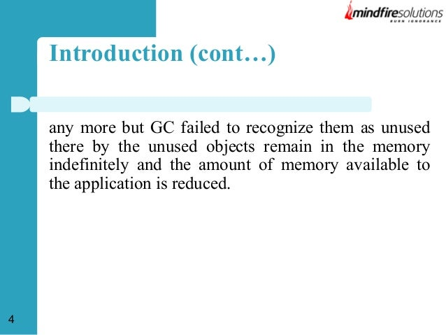 Introduction (cont…) any more but GC failed to recognize them as unused there by the unused objects remain in the memory i...