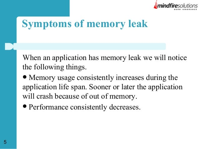 Symptoms of memory leak When an application has memory leak we will notice the following things.  Memory usage consistent...