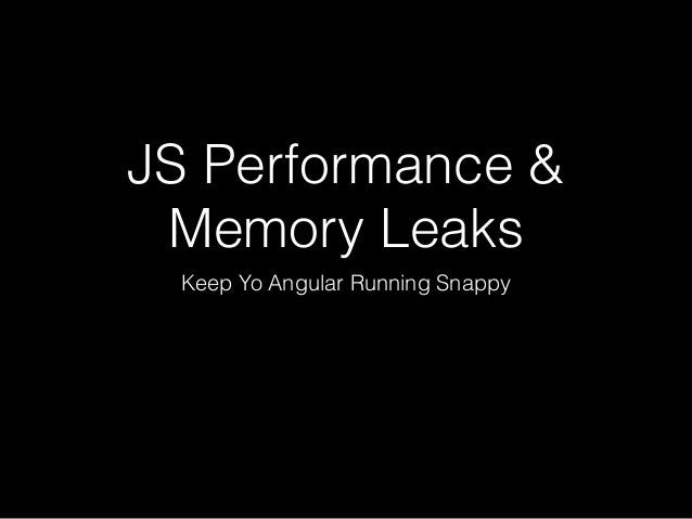 JS Performance & Memory Leaks Keep Yo Angular Running Snappy