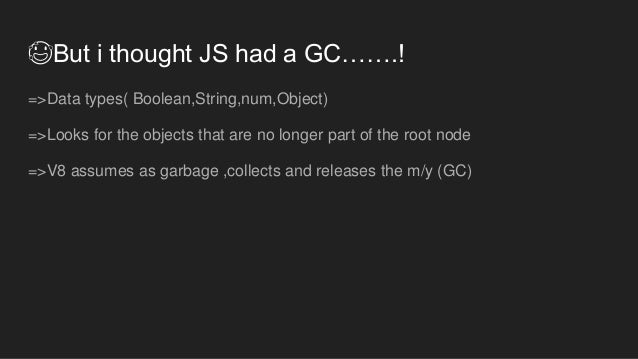 😰But i thought JS had a GC…….! =>Data types( Boolean,String,num,Object) =>Looks for the objects that are no longer part of...