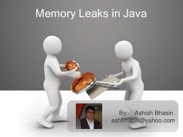 Memory Leaks in Java By:- Ashish Bhasin ashbhasin@yahoo.com