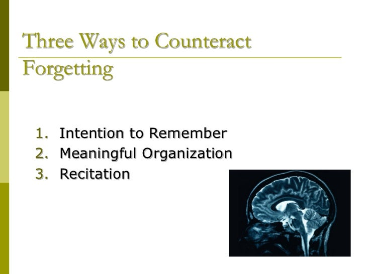 Three Ways to CounteractForgetting 1. Intention to Remember 2. Meaningful Organization 3. Recitation