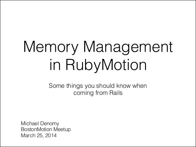 Memory Management in RubyMotion Some things you should know when coming from Rails Michael Denomy BostonMotion Meetup Marc...