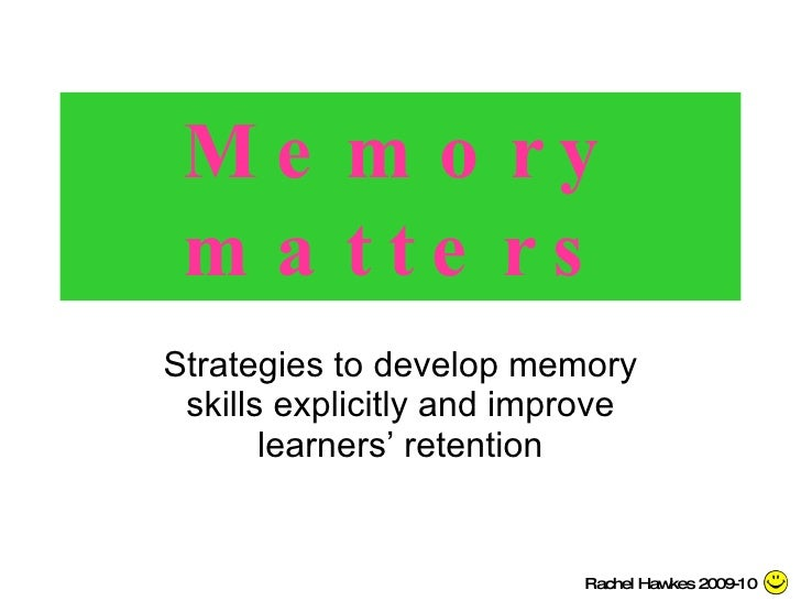 Memory matters Strategies to develop memory skills explicitly and improve learners' retention Rachel Hawkes 2009-10