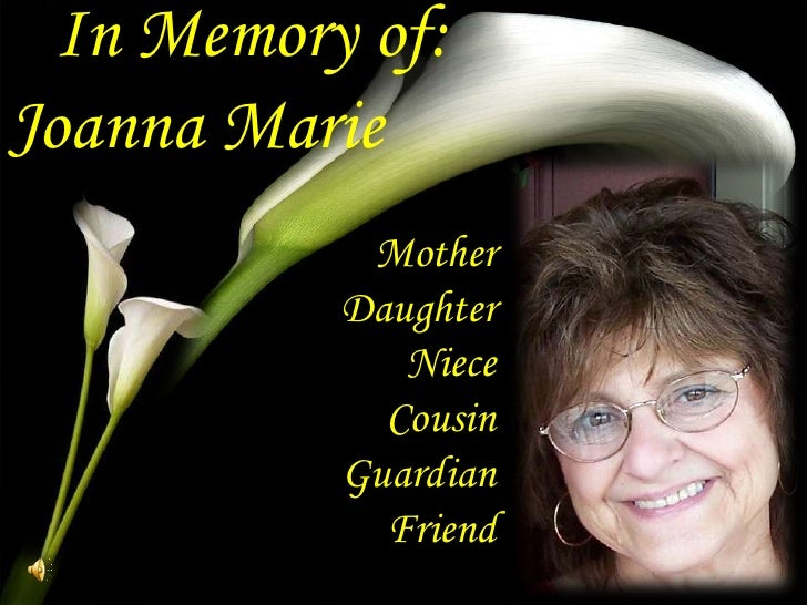 In Memory of:<br />Joanna Marie<br />Mother<br />Daughter<br />Niece<br />Cousin<br />Guardian<br />Friend<br />