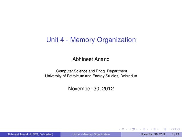 Unit 4 - Memory Organization Abhineet Anand Computer Science and Engg. Department University of Petroleum and Energy Studi...
