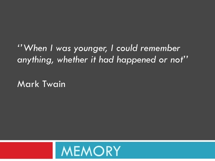 MEMORY '' When I was younger, I could remember anything, whether it had happened or not'' Mark Twain