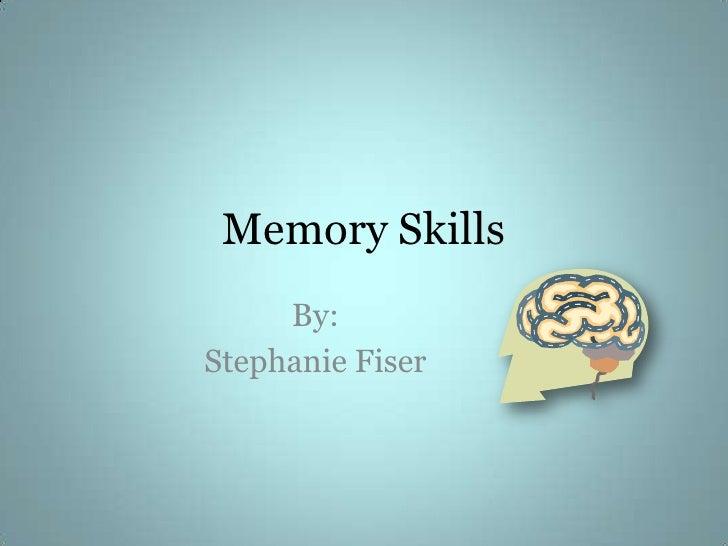 Memory Skills<br />By: <br />Stephanie Fiser<br />
