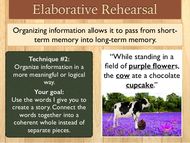 elaborative rehearsal examples Elaborate rehearsal elaborate rehearsal is a good way to help people memorize new things (knowledge or hard concept) it is a technique to remember some hard stuff, and is much more effective and efficient than just reciting information repeatedly the information organized in our mind is based on a schema a schema is a collection [.