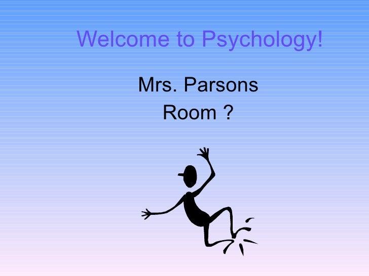 Welcome to Psychology! <ul><li>Mrs. Parsons </li></ul><ul><li>Room ? </li></ul>